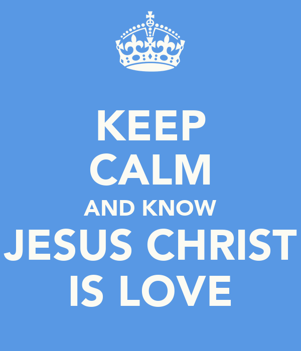 KEEP CALM AND KNOW JESUS CHRIST IS LOVE