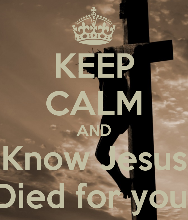 KEEP CALM AND Know Jesus Died for you!