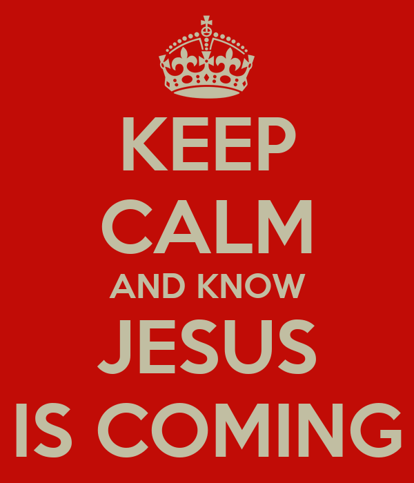 KEEP CALM AND KNOW JESUS IS COMING