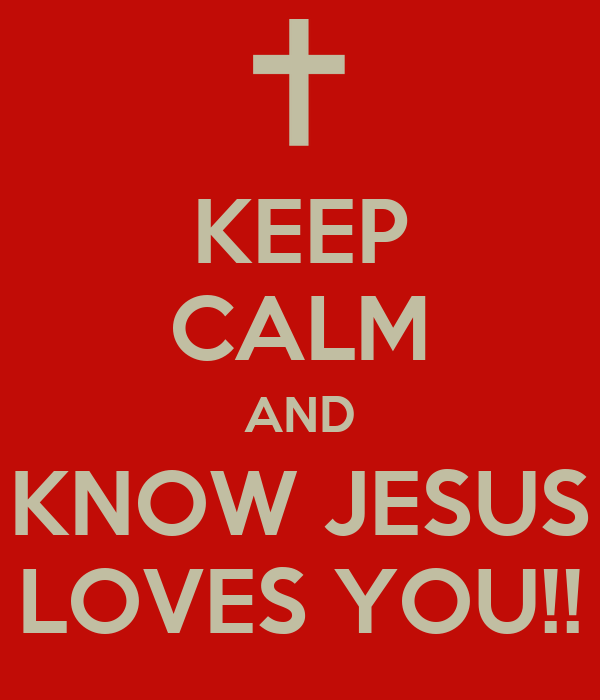 KEEP CALM AND KNOW JESUS LOVES YOU!!