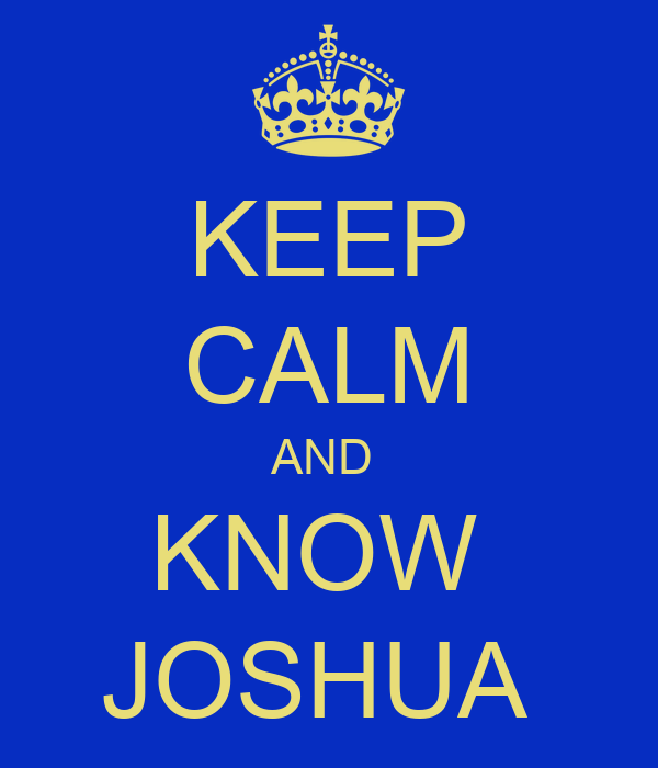 KEEP CALM AND  KNOW  JOSHUA