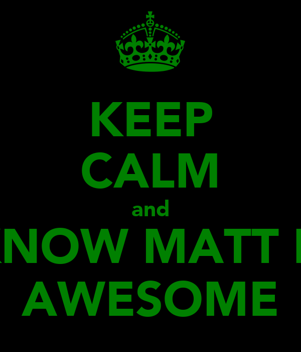 KEEP CALM and KNOW MATT IS AWESOME