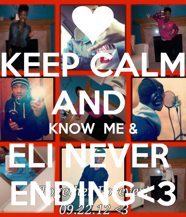 KEEP CALM AND  KNOW  ME & ELI NEVER  ENDING<3