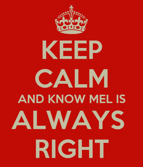 KEEP CALM AND KNOW MEL IS ALWAYS  RIGHT