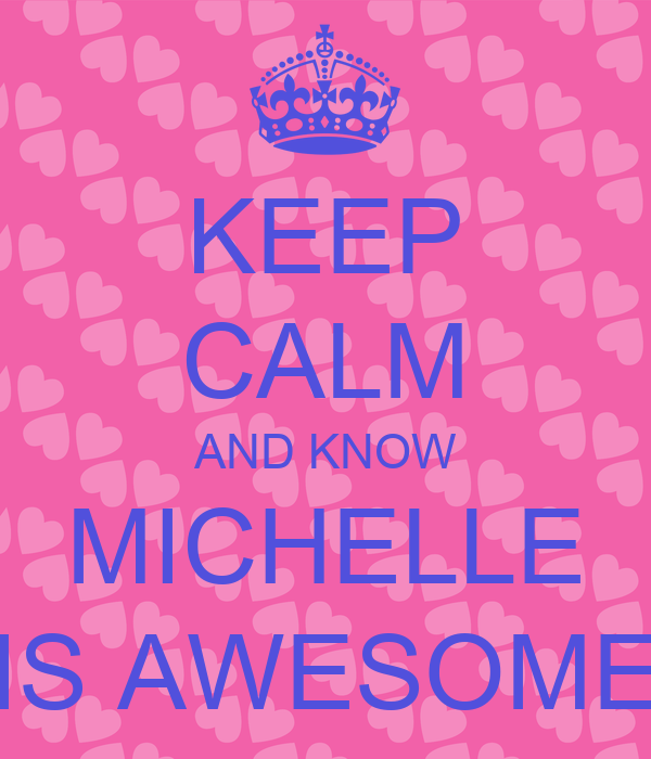 KEEP CALM AND KNOW MICHELLE IS AWESOME