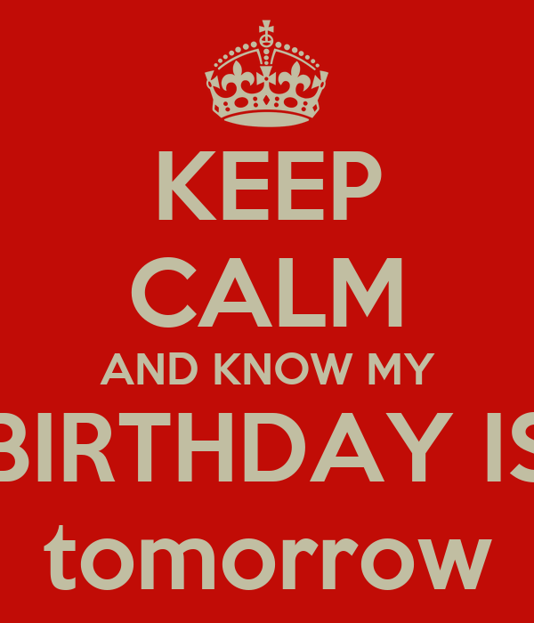 KEEP CALM AND KNOW MY BIRTHDAY IS tomorrow