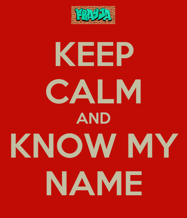 KEEP CALM AND KNOW MY NAME