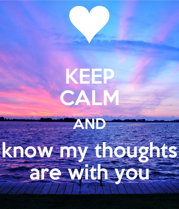 KEEP CALM AND know my thoughts are with you