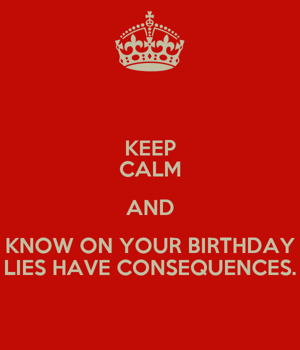 KEEP CALM AND KNOW ON YOUR BIRTHDAY LIES HAVE CONSEQUENCES.
