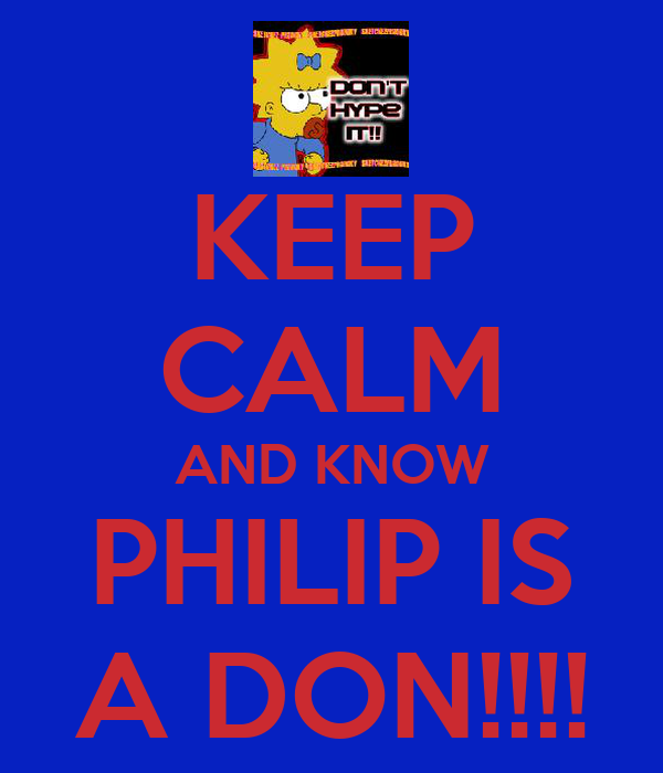 KEEP CALM AND KNOW PHILIP IS A DON!!!!