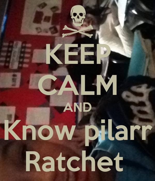 KEEP CALM AND Know pilarr Ratchet