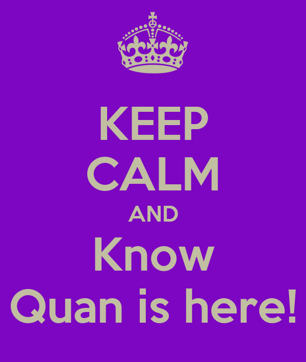 KEEP CALM AND Know Quan is here!