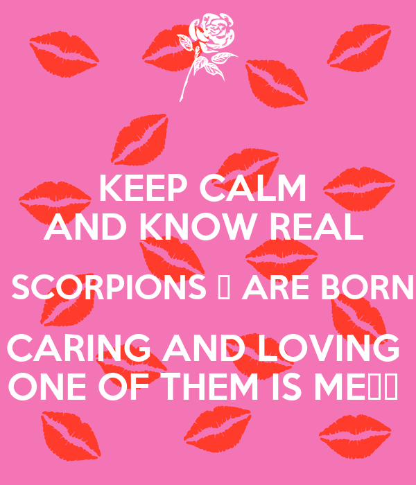KEEP CALM  AND KNOW REAL   SCORPIONS ♏ ARE BORN CARING AND LOVING  ONE OF THEM IS ME😍😅