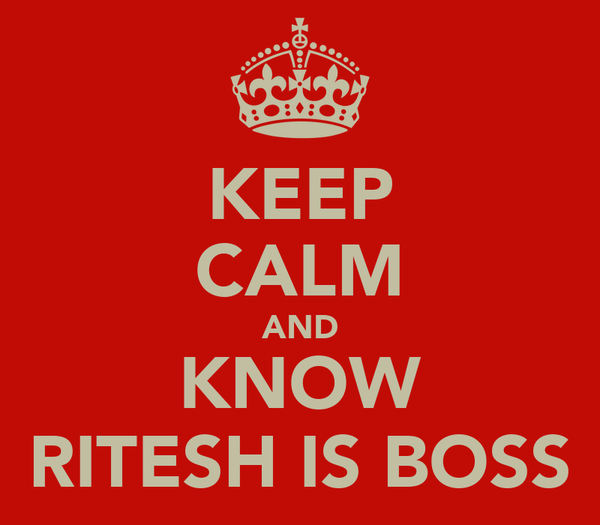 KEEP CALM AND KNOW RITESH IS BOSS