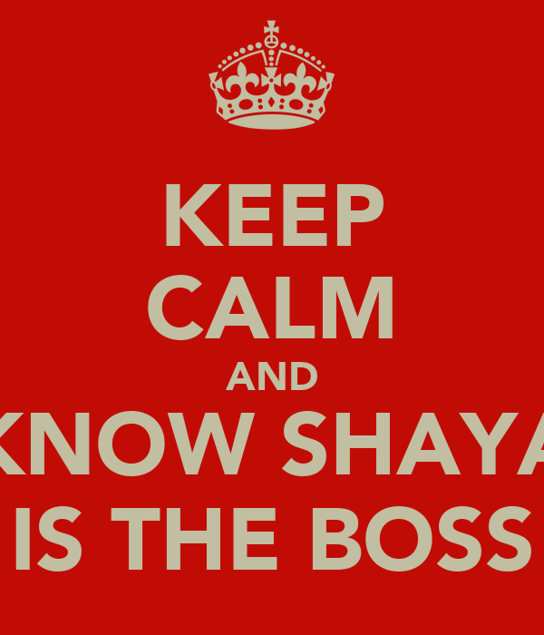 KEEP CALM AND KNOW SHAYA IS THE BOSS