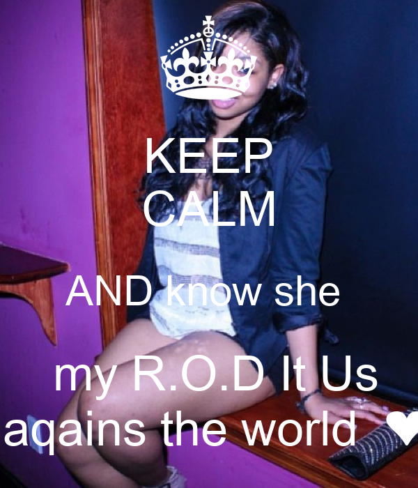 KEEP CALM AND know she   my R.O.D It Us  aqains the world  ❤