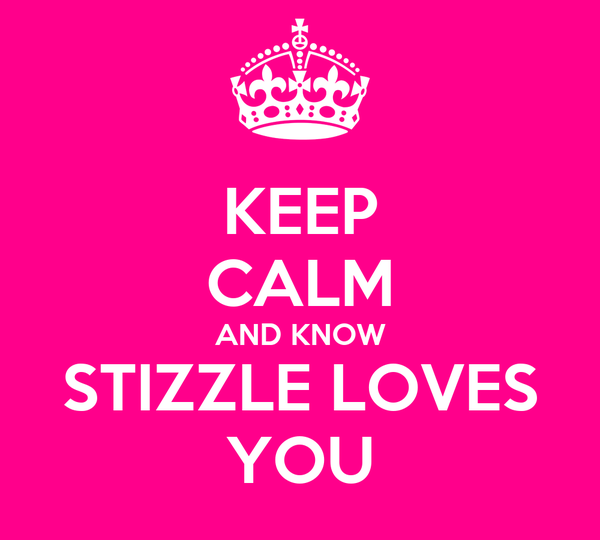 KEEP CALM AND KNOW STIZZLE LOVES YOU