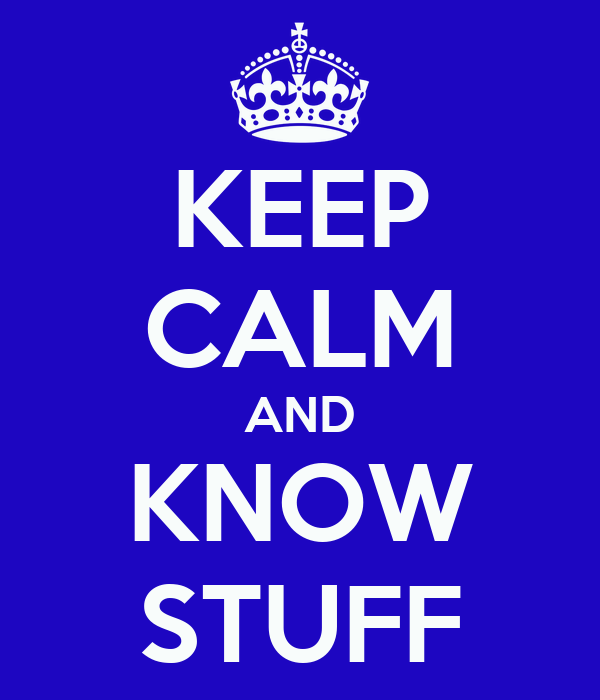 KEEP CALM AND KNOW STUFF