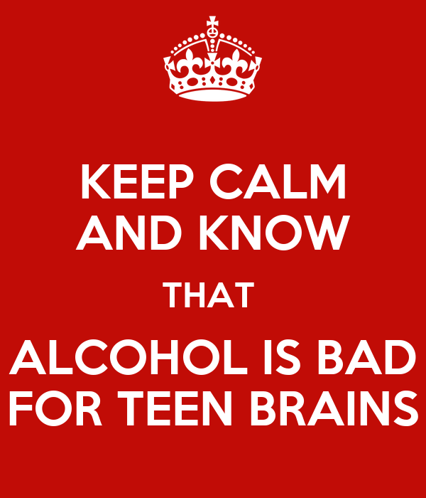 KEEP CALM AND KNOW THAT  ALCOHOL IS BAD FOR TEEN BRAINS