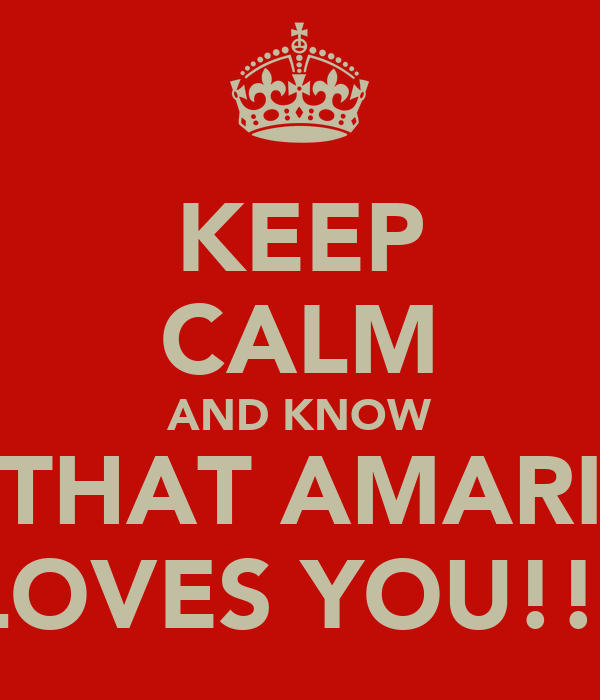 KEEP CALM AND KNOW THAT AMARI LOVES YOU!!!