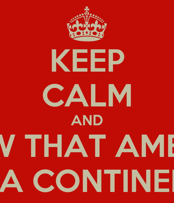 KEEP CALM AND KNOW THAT AMERICA IS A CONTINENT
