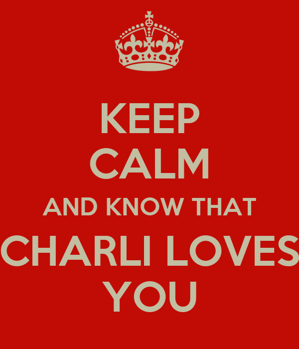 KEEP CALM AND KNOW THAT CHARLI LOVES YOU