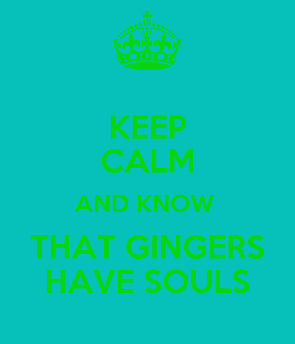 KEEP CALM AND KNOW  THAT GINGERS HAVE SOULS