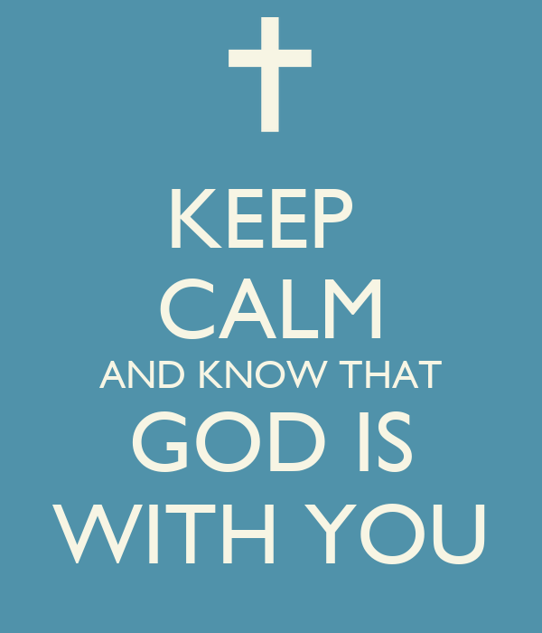 KEEP  CALM AND KNOW THAT GOD IS WITH YOU
