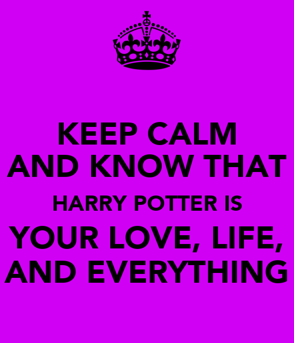 KEEP CALM AND KNOW THAT HARRY POTTER IS YOUR LOVE, LIFE, AND EVERYTHING