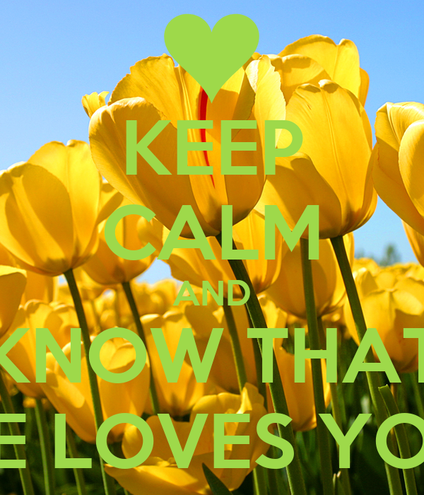 KEEP CALM AND KNOW THAT HE LOVES YOU