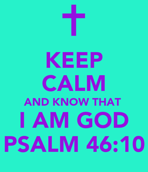 KEEP CALM AND KNOW THAT  I AM GOD PSALM 46:10