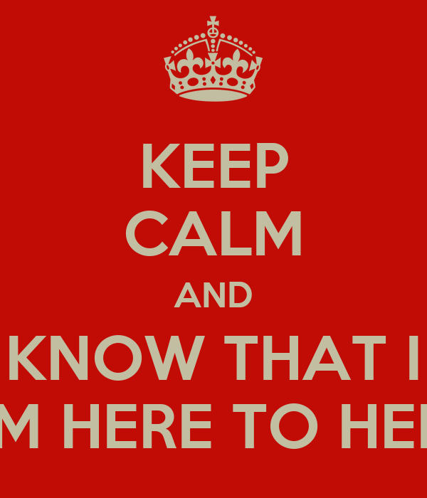 KEEP CALM AND KNOW THAT I AM HERE TO HELP