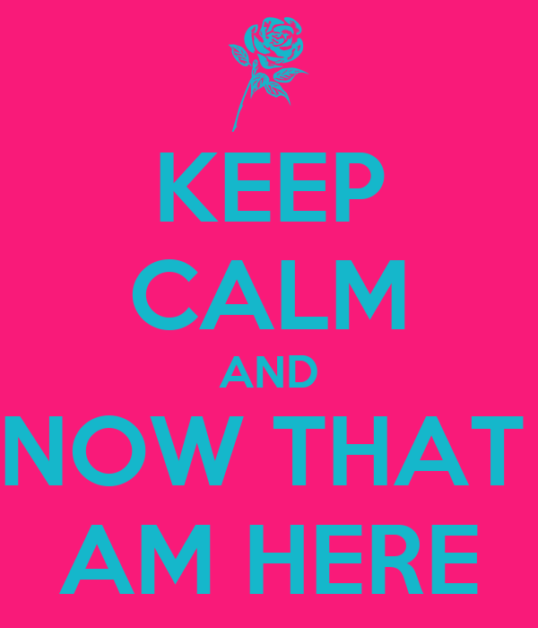 KEEP CALM AND KNOW THAT I  AM HERE