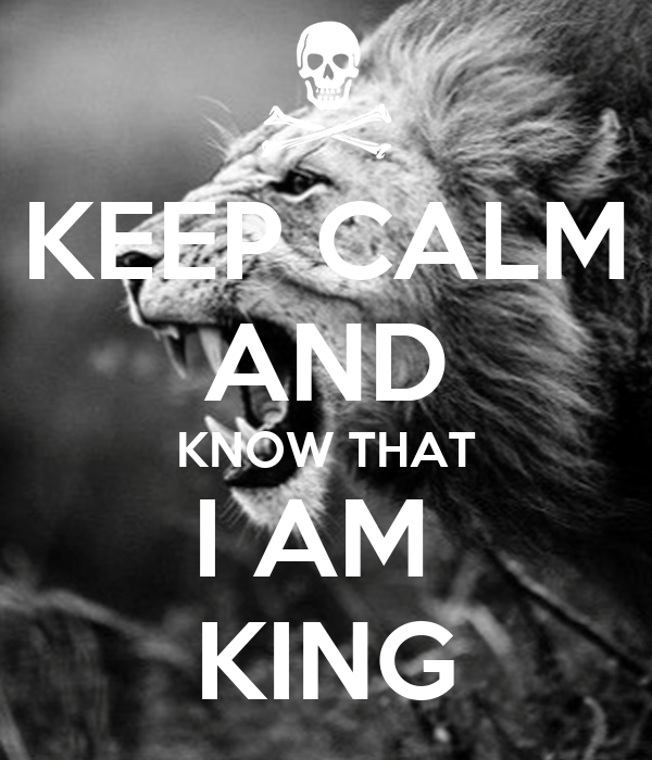 KEEP CALM AND KNOW THAT I AM  KING