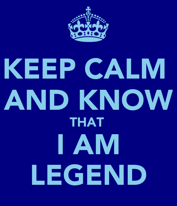 KEEP CALM  AND KNOW THAT  I AM LEGEND