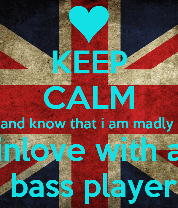 KEEP CALM and know that i am madly   inlove with a   bass player