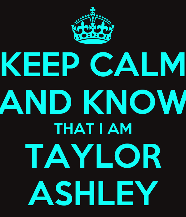 KEEP CALM AND KNOW THAT I AM TAYLOR ASHLEY