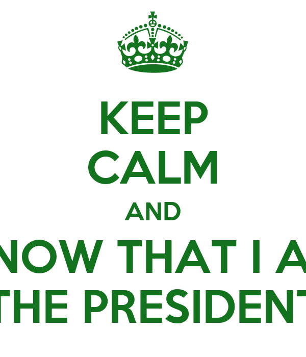 KEEP CALM AND KNOW THAT I AM THE PRESIDENT