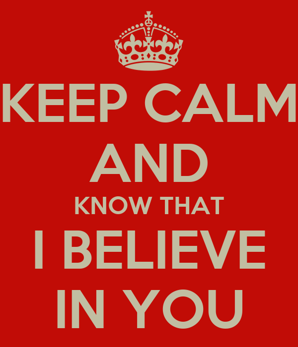 KEEP CALM AND KNOW THAT I BELIEVE IN YOU