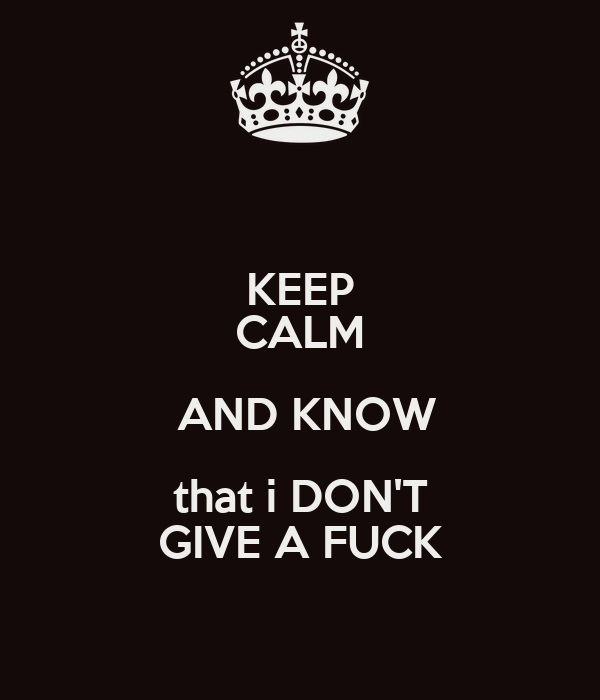 KEEP CALM  AND KNOW that i DON'T GIVE A FUCK