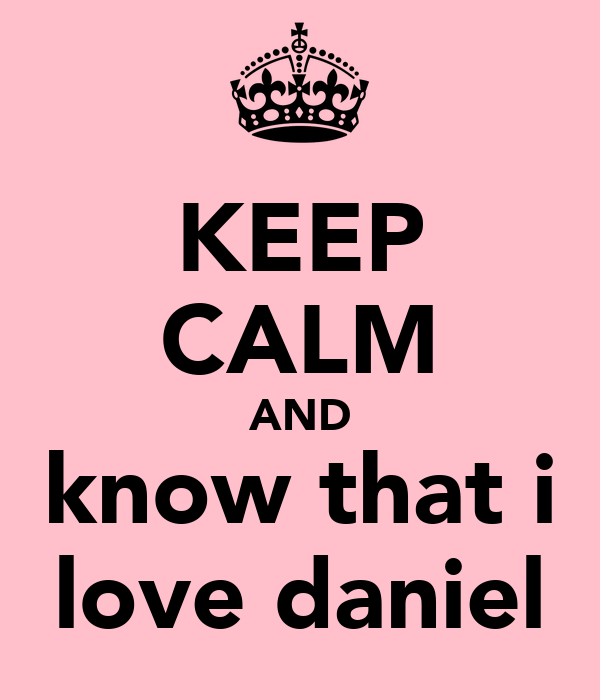 KEEP CALM AND know that i love daniel