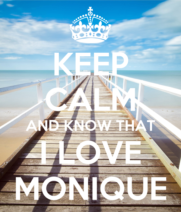 KEEP CALM AND KNOW THAT I LOVE MONIQUE