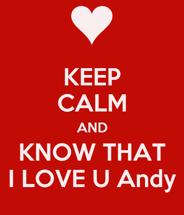 KEEP CALM AND KNOW THAT I LOVE U Andy