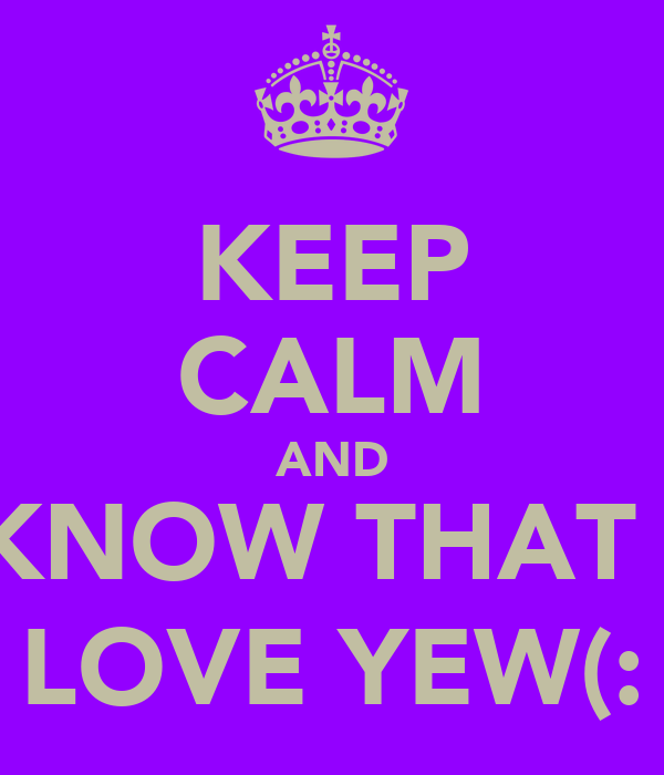 KEEP CALM AND KNOW THAT I LOVE YEW(: