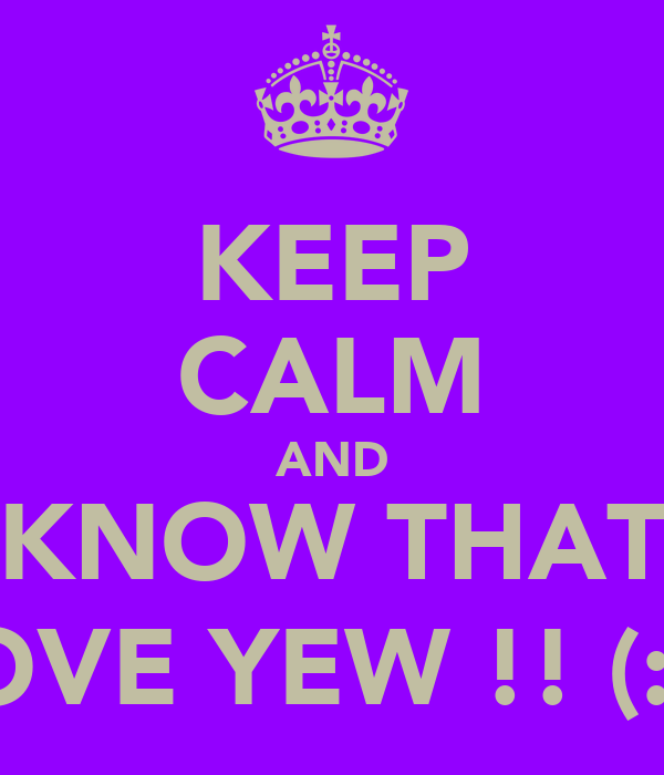 KEEP CALM AND KNOW THAT I LOVE YEW !! (: <3