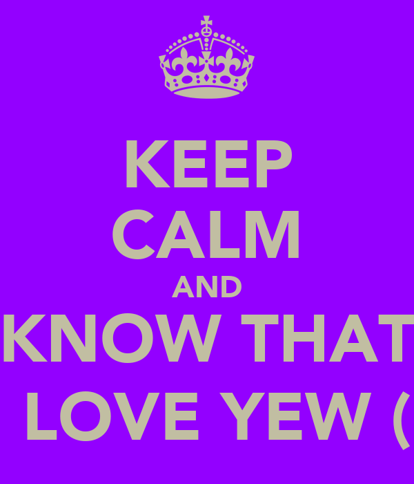 KEEP CALM AND KNOW THAT I LOVE YEW (: