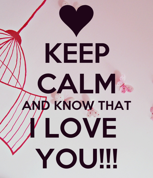 KEEP CALM AND KNOW THAT I LOVE  YOU!!!