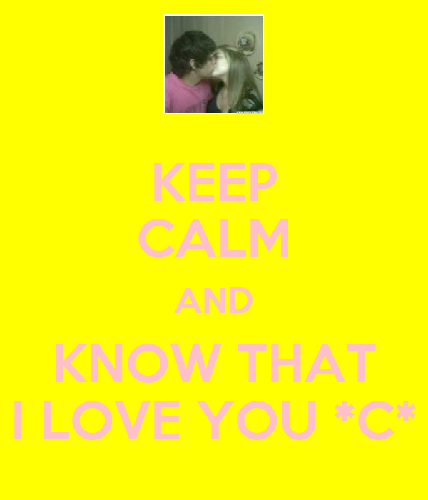 KEEP CALM AND KNOW THAT I LOVE YOU *C*