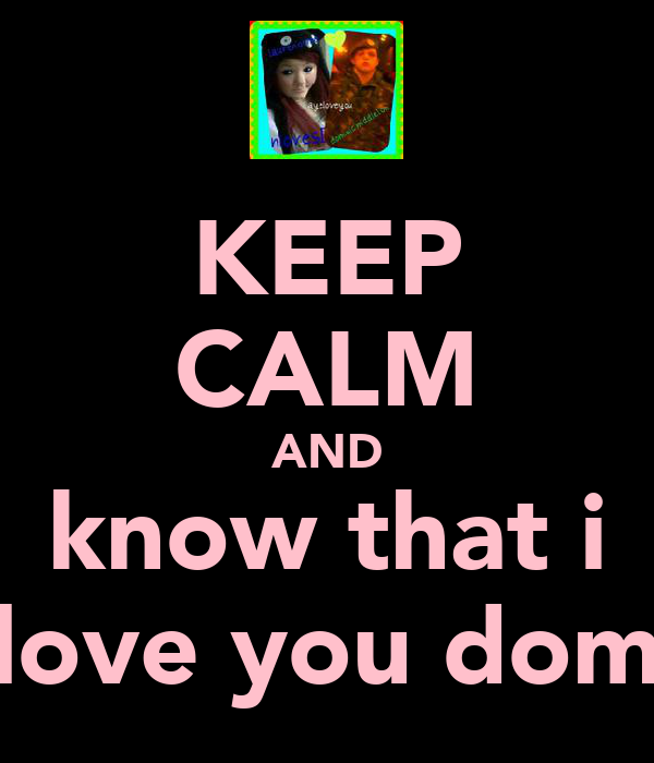 KEEP CALM AND know that i love you dom