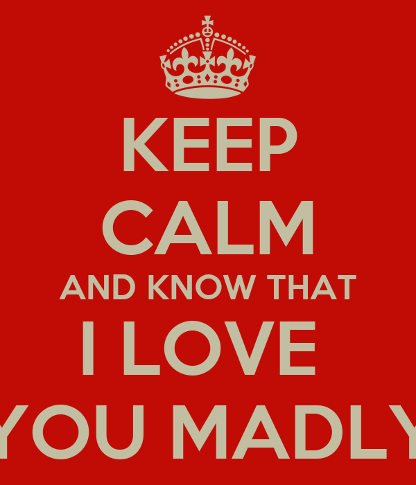 KEEP CALM AND KNOW THAT I LOVE  YOU MADLY